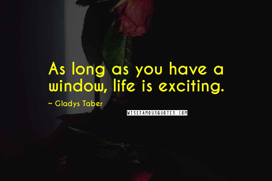 Gladys Taber quotes: As long as you have a window, life is exciting.