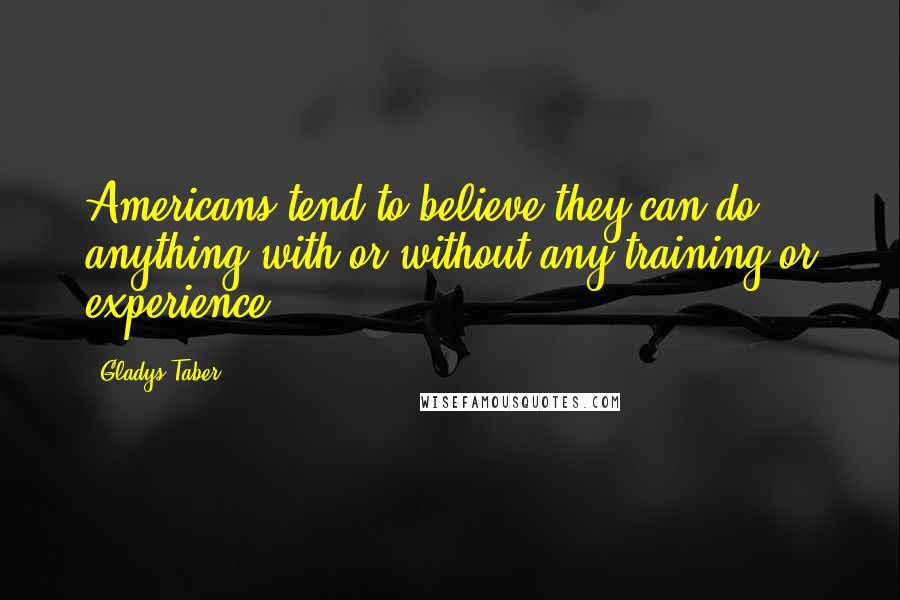 Gladys Taber quotes: Americans tend to believe they can do anything with or without any training or experience.