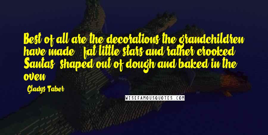 Gladys Taber quotes: Best of all are the decorations the grandchildren have made ~ fat little stars and rather crooked Santas, shaped out of dough and baked in the oven.