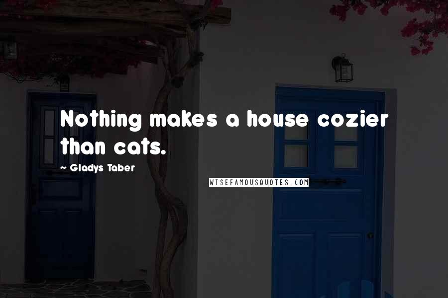 Gladys Taber quotes: Nothing makes a house cozier than cats.