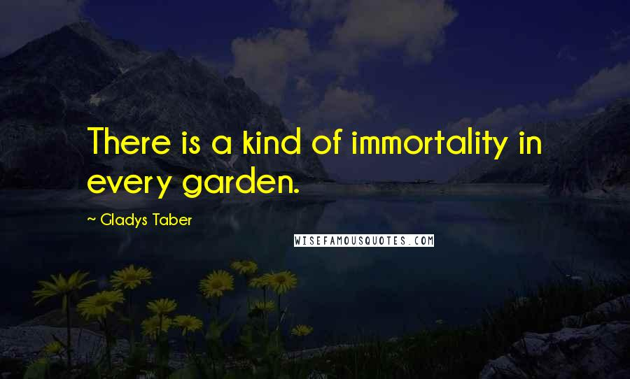 Gladys Taber quotes: There is a kind of immortality in every garden.