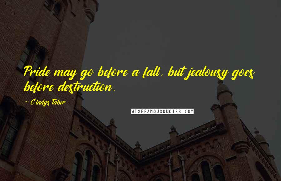 Gladys Taber quotes: Pride may go before a fall, but jealousy goes before destruction.