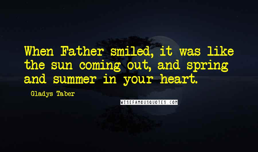 Gladys Taber quotes: When Father smiled, it was like the sun coming out, and spring and summer in your heart.