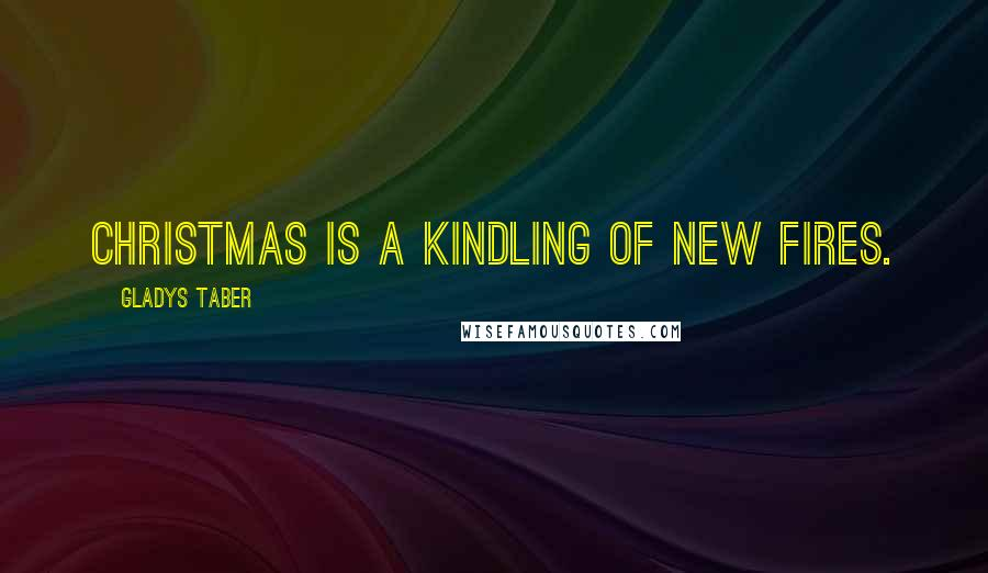 Gladys Taber quotes: Christmas is a kindling of new fires.