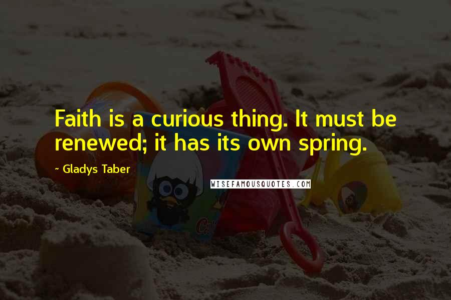 Gladys Taber quotes: Faith is a curious thing. It must be renewed; it has its own spring.
