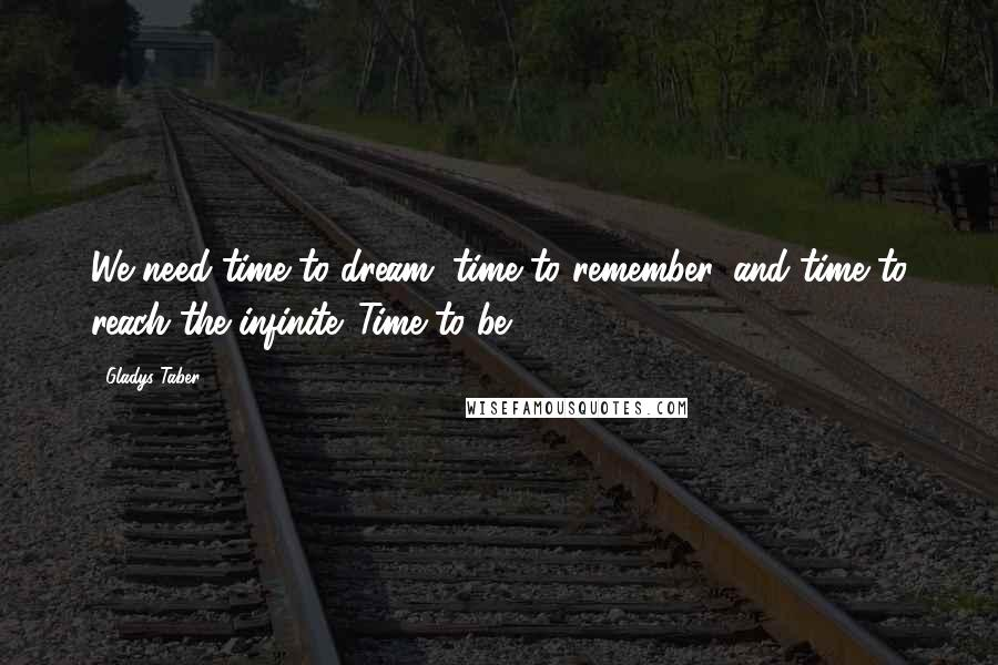 Gladys Taber quotes: We need time to dream, time to remember, and time to reach the infinite. Time to be.