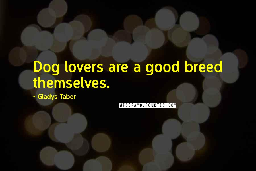 Gladys Taber quotes: Dog lovers are a good breed themselves.