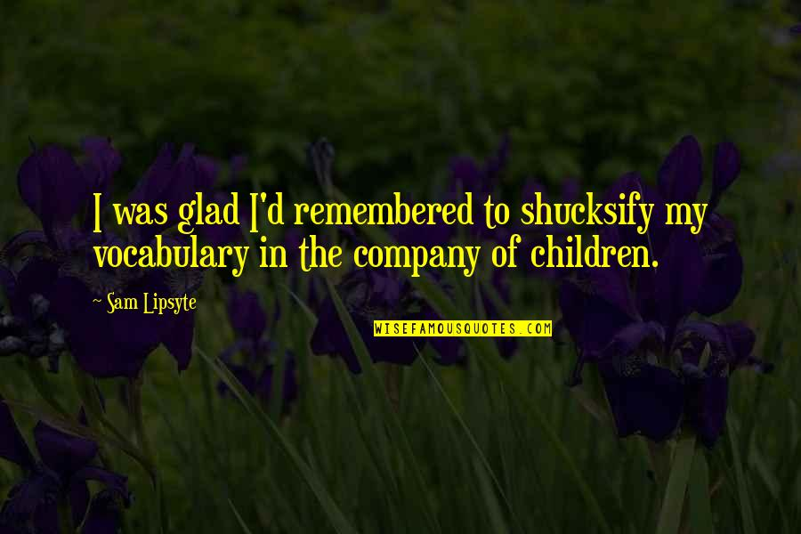 Glavo Love Quotes By Sam Lipsyte: I was glad I'd remembered to shucksify my