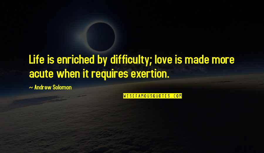 Glee Finale Quotes By Andrew Solomon: Life is enriched by difficulty; love is made