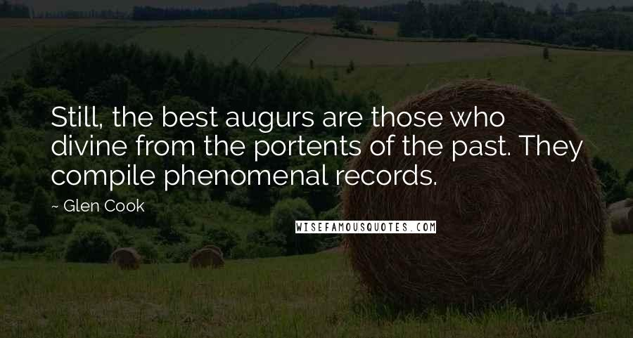 Glen Cook quotes: Still, the best augurs are those who divine from the portents of the past. They compile phenomenal records.