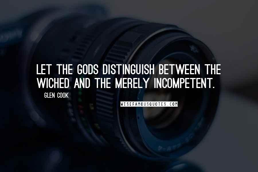 Glen Cook quotes: Let the gods distinguish between the wiched and the merely incompetent.