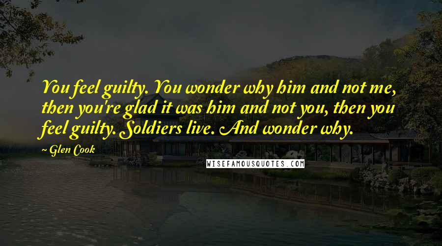 Glen Cook quotes: You feel guilty. You wonder why him and not me, then you're glad it was him and not you, then you feel guilty. Soldiers live. And wonder why.