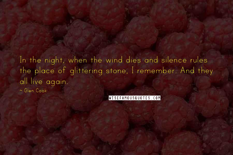 Glen Cook quotes: In the night, when the wind dies and silence rules the place of glittering stone, I remember. And they all live again.