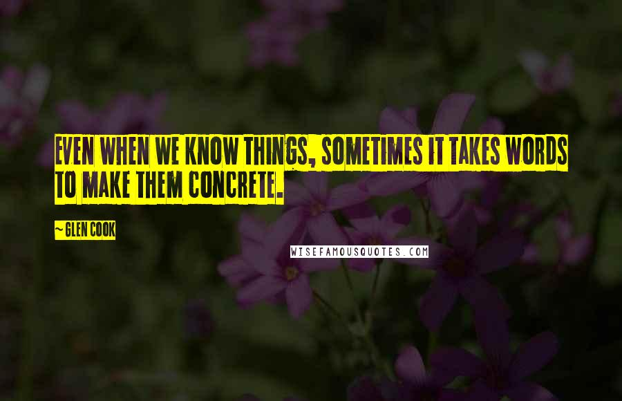 Glen Cook quotes: Even when we know things, sometimes it takes words to make them concrete.