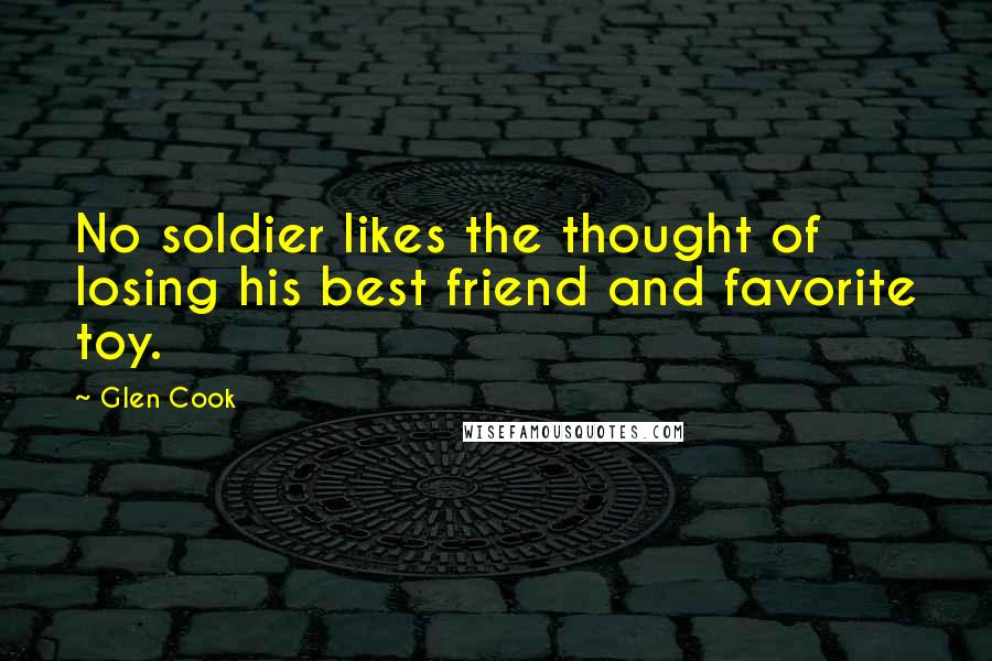 Glen Cook quotes: No soldier likes the thought of losing his best friend and favorite toy.