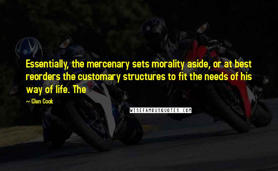 Glen Cook quotes: Essentially, the mercenary sets morality aside, or at best reorders the customary structures to fit the needs of his way of life. The