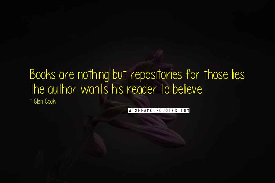 Glen Cook quotes: Books are nothing but repositories for those lies the author wants his reader to believe.
