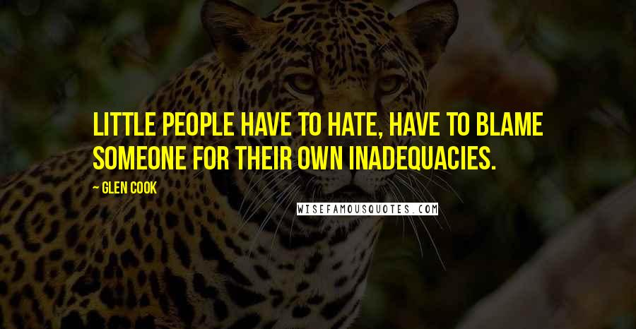 Glen Cook quotes: Little people have to hate, have to blame someone for their own inadequacies.