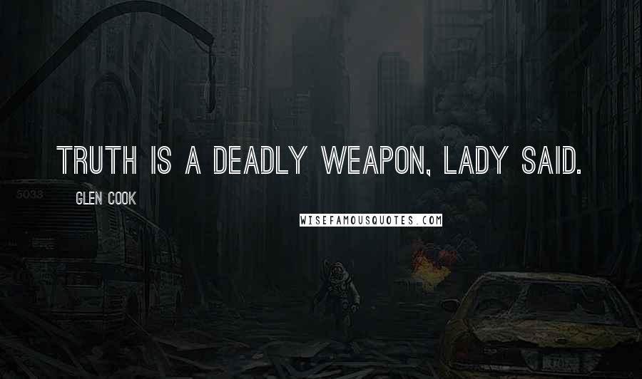 Glen Cook quotes: Truth is a deadly weapon, Lady said.