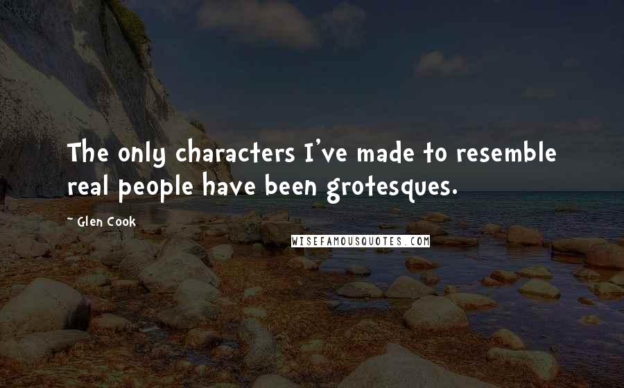 Glen Cook quotes: The only characters I've made to resemble real people have been grotesques.