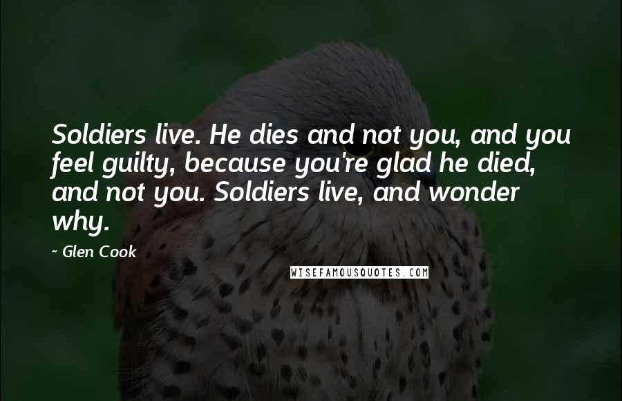 Glen Cook quotes: Soldiers live. He dies and not you, and you feel guilty, because you're glad he died, and not you. Soldiers live, and wonder why.