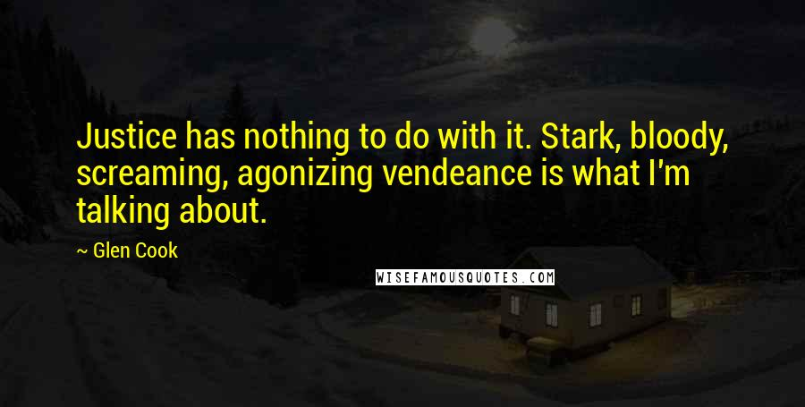 Glen Cook quotes: Justice has nothing to do with it. Stark, bloody, screaming, agonizing vendeance is what I'm talking about.