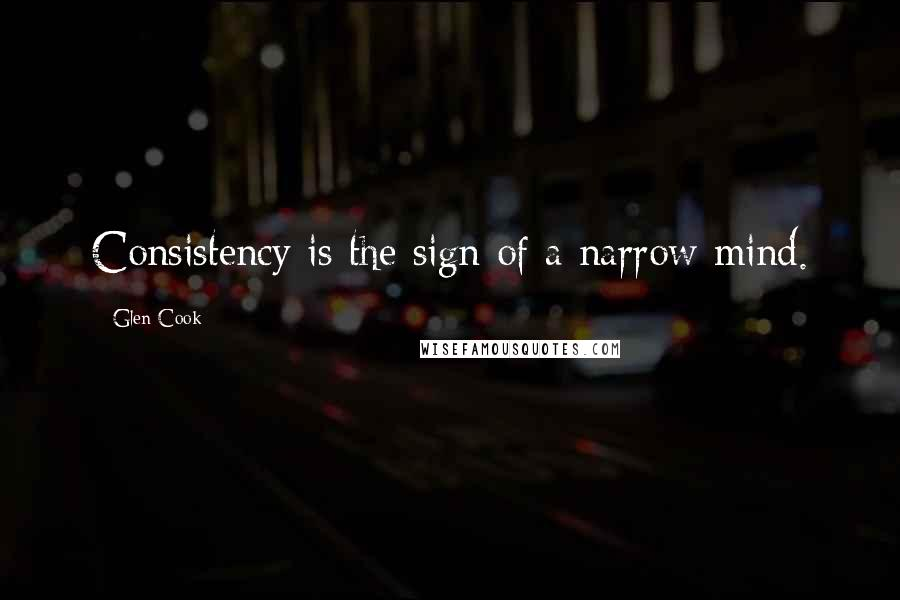 Glen Cook quotes: Consistency is the sign of a narrow mind.