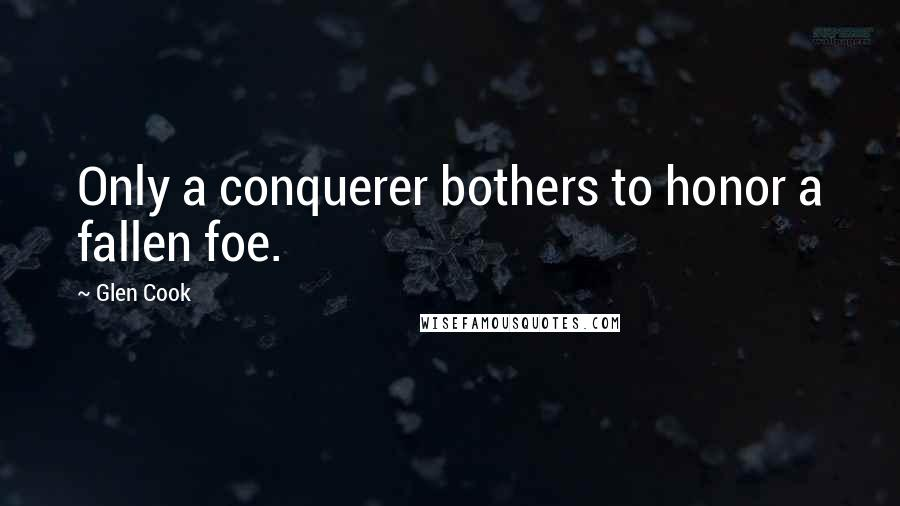 Glen Cook quotes: Only a conquerer bothers to honor a fallen foe.