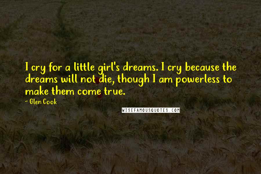 Glen Cook quotes: I cry for a little girl's dreams. I cry because the dreams will not die, though I am powerless to make them come true.