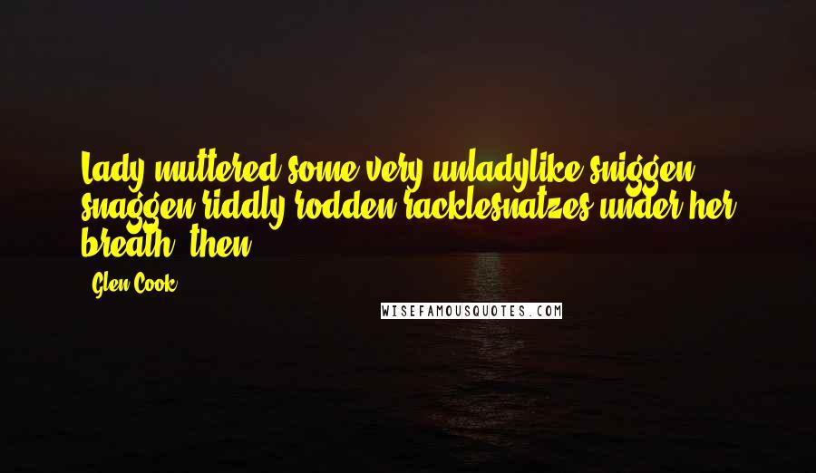 Glen Cook quotes: Lady muttered some very unladylike sniggen snaggen riddly rodden racklesnatzes under her breath, then