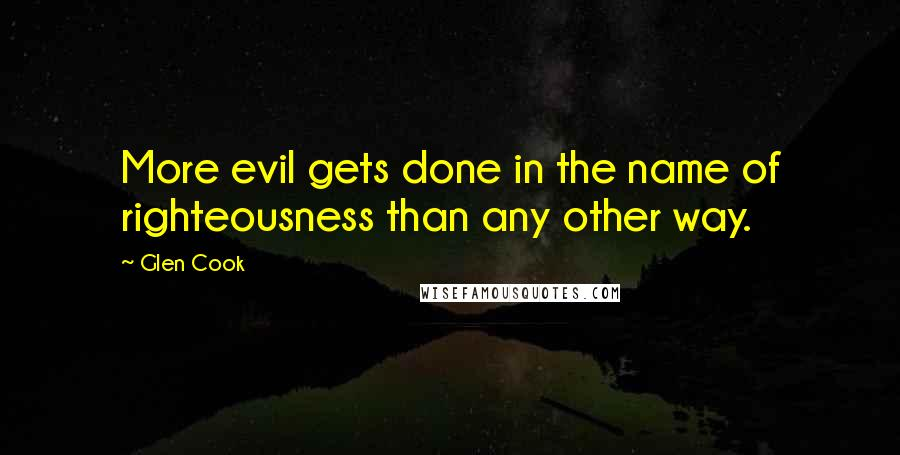 Glen Cook quotes: More evil gets done in the name of righteousness than any other way.