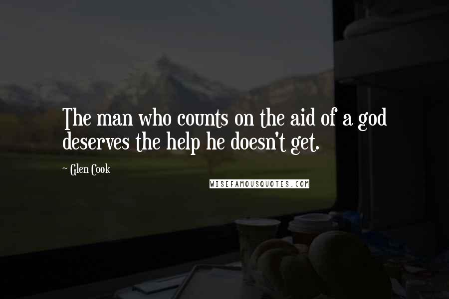 Glen Cook quotes: The man who counts on the aid of a god deserves the help he doesn't get.