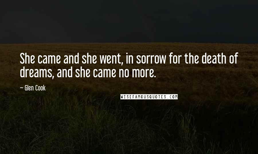 Glen Cook quotes: She came and she went, in sorrow for the death of dreams, and she came no more.