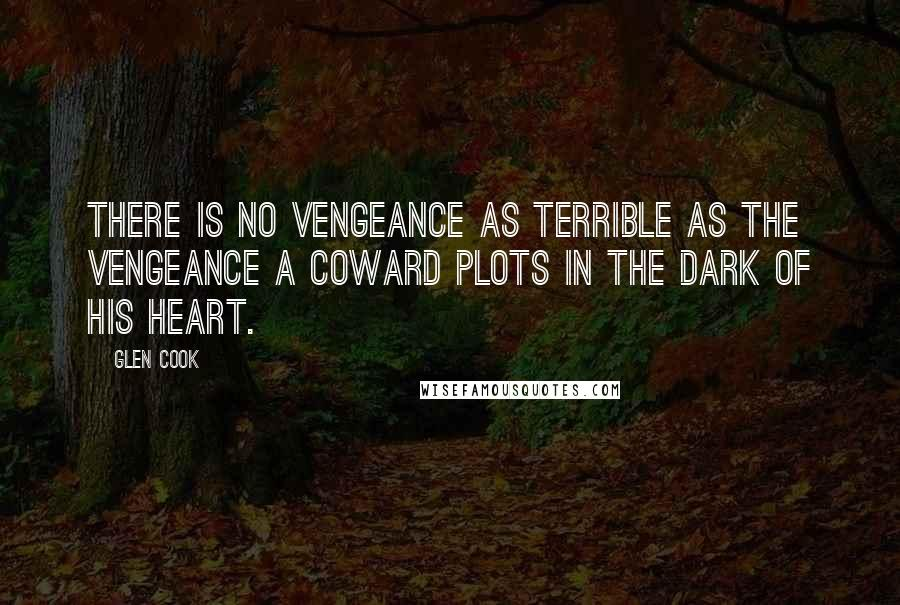 Glen Cook quotes: There is no vengeance as terrible as the vengeance a coward plots in the dark of his heart.