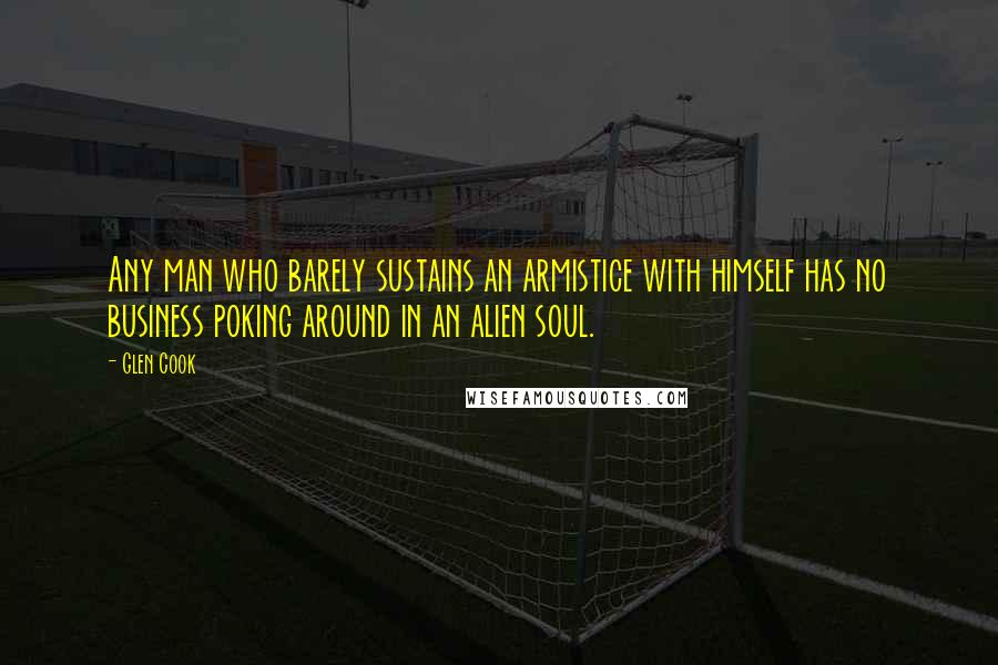 Glen Cook quotes: Any man who barely sustains an armistice with himself has no business poking around in an alien soul.