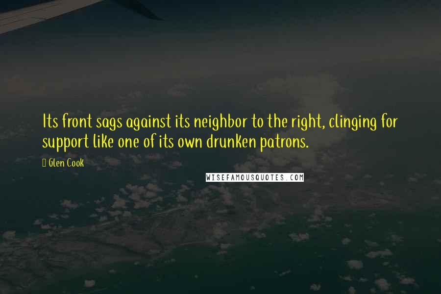 Glen Cook quotes: Its front sags against its neighbor to the right, clinging for support like one of its own drunken patrons.