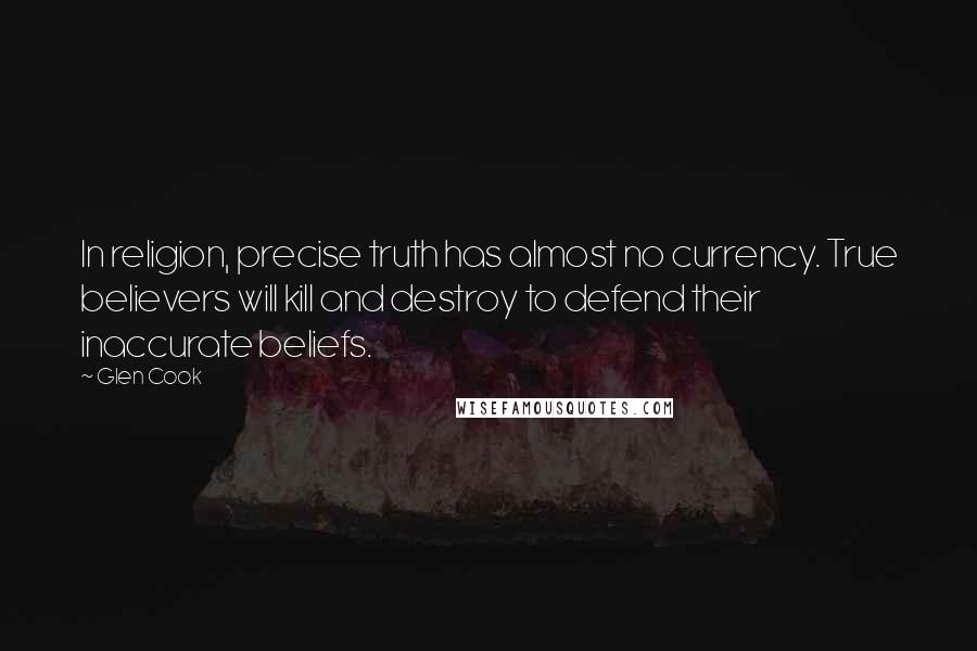Glen Cook quotes: In religion, precise truth has almost no currency. True believers will kill and destroy to defend their inaccurate beliefs.