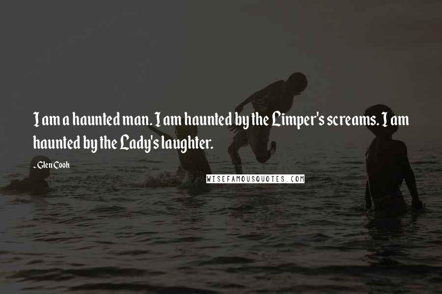 Glen Cook quotes: I am a haunted man. I am haunted by the Limper's screams. I am haunted by the Lady's laughter.