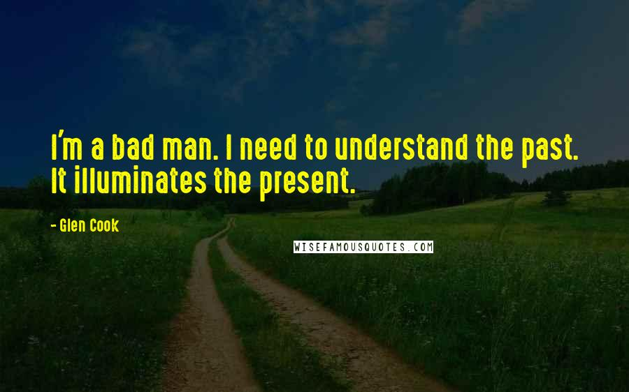 Glen Cook quotes: I'm a bad man. I need to understand the past. It illuminates the present.