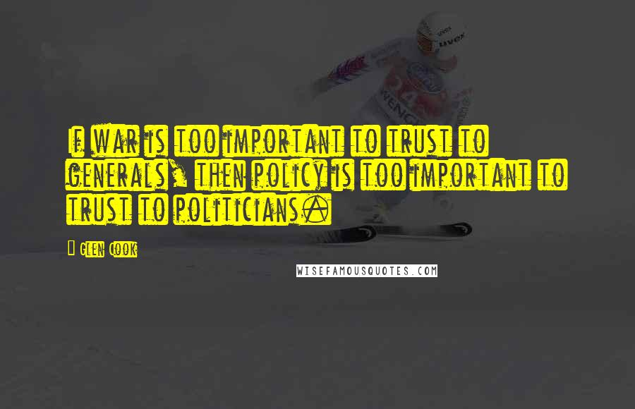 Glen Cook quotes: If war is too important to trust to generals, then policy is too important to trust to politicians.