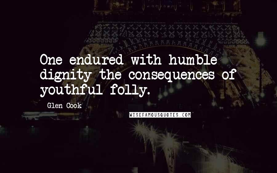 Glen Cook quotes: One endured with humble dignity the consequences of youthful folly.