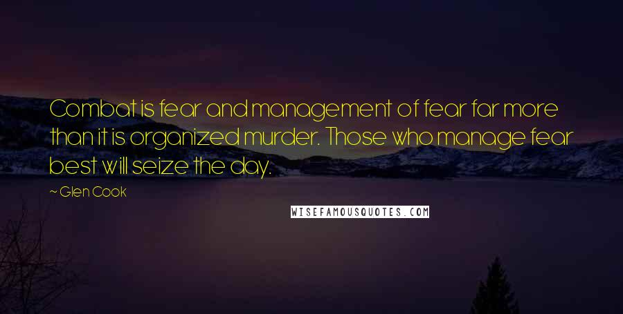 Glen Cook quotes: Combat is fear and management of fear far more than it is organized murder. Those who manage fear best will seize the day.