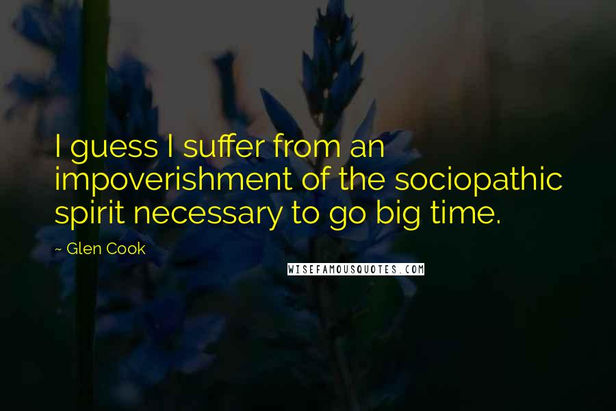 Glen Cook quotes: I guess I suffer from an impoverishment of the sociopathic spirit necessary to go big time.