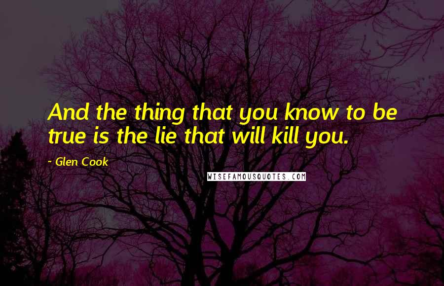 Glen Cook quotes: And the thing that you know to be true is the lie that will kill you.