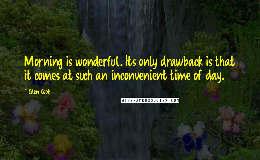 Glen Cook quotes: Morning is wonderful. Its only drawback is that it comes at such an inconvenient time of day.