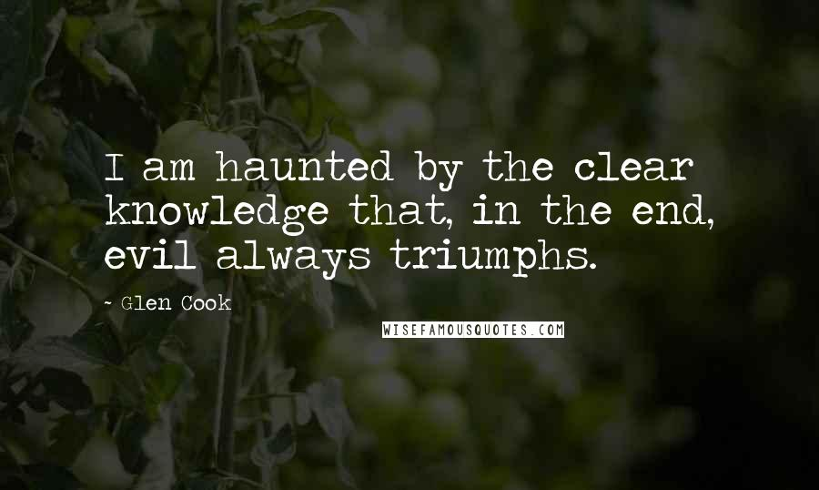 Glen Cook quotes: I am haunted by the clear knowledge that, in the end, evil always triumphs.