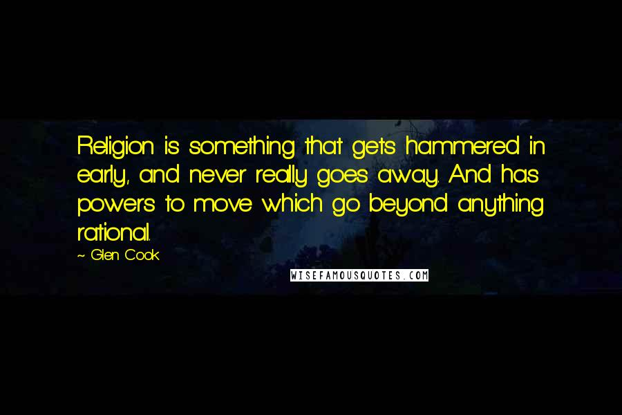 Glen Cook quotes: Religion is something that gets hammered in early, and never really goes away. And has powers to move which go beyond anything rational.