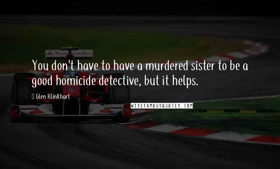Glen Klinkhart quotes: You don't have to have a murdered sister to be a good homicide detective, but it helps.