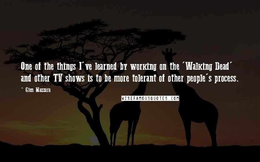 Glen Mazzara quotes: One of the things I've learned by working on the 'Walking Dead' and other TV shows is to be more tolerant of other people's process.