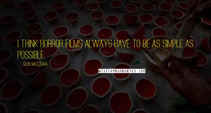 Glen Mazzara quotes: I think horror films always have to be as simple as possible.